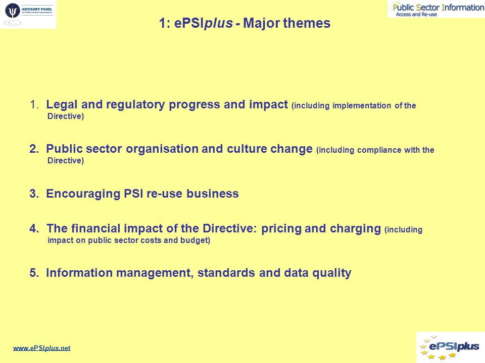 1: ePSIplus - Meetings - Thematic priorities 1Network kick off meeting held in Prague, 30/31 October 2006 15 Thematic cross-border meetings (3 per thematic area) –Legal & Regulation theme Meeting 1: 16 February 2007, Hague, Netherlands (Report published) Meeting 2: 10 - 11 September 2007, Paphos, Cyprus Meeting 3: Slovenia –Public Sector Organisation theme Meeting 1: 11 April 2007, Prague, Czech Republic (Report published) Meeting 2: 8 October 2007, Bratislava, Republic of Slovakia Meeting 3: .