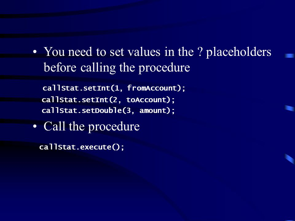 You need to set values in the ? placeholders before calling the procedure callStat.setInt(1, fromAccount); callStat.setInt(2, toAccount); callStat.set