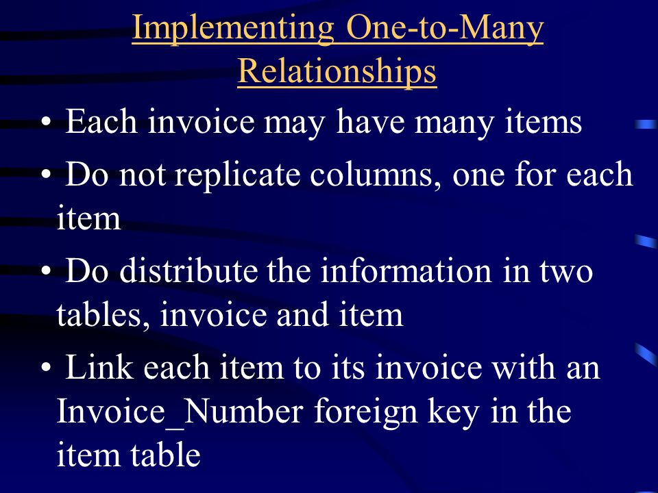 Implementing One-to-Many Relationships Each invoice may have many items Do not replicate columns, one for each item Do distribute the information in t
