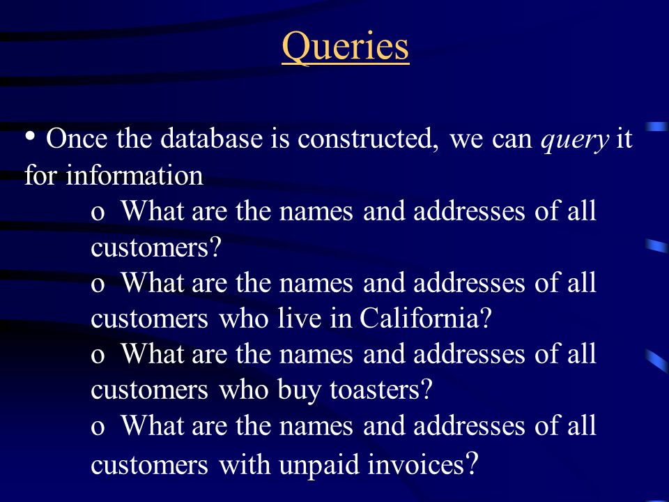 Queries Once the database is constructed, we can query it for information o What are the names and addresses of all customers? o What are the names an