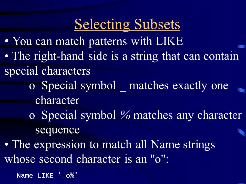 Selecting Subsets You can match patterns with LIKE The right-hand side is a string that can contain special characters o Special symbol _ matches exac