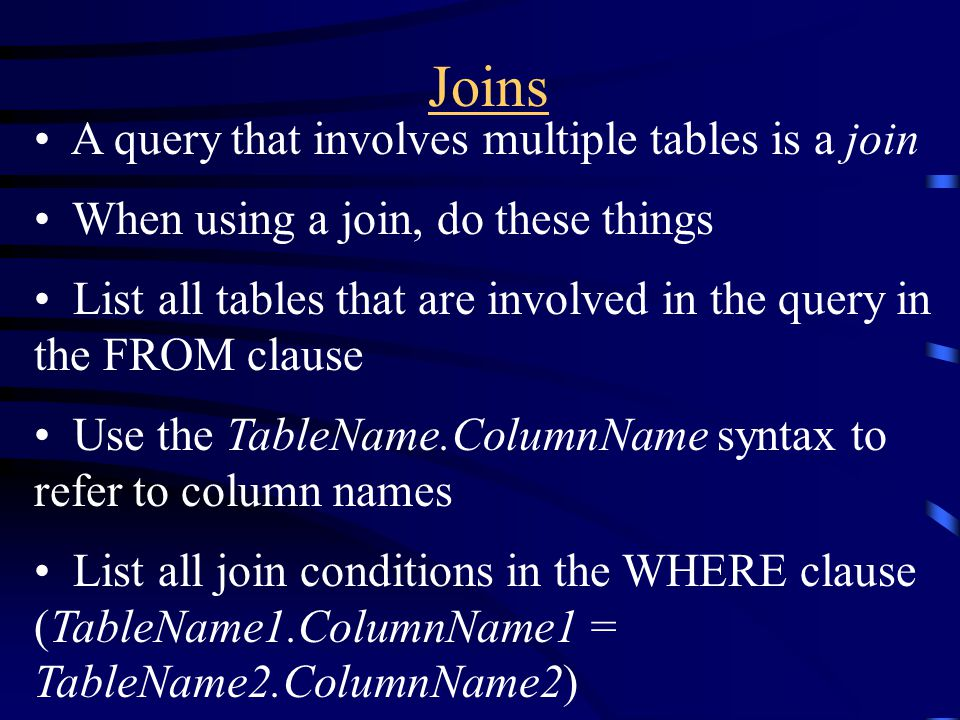 Joins A query that involves multiple tables is a join When using a join, do these things List all tables that are involved in the query in the FROM cl
