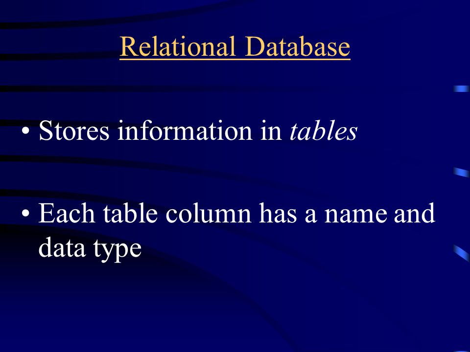 Relational Database Stores information in tables Each table column has a name and data type
