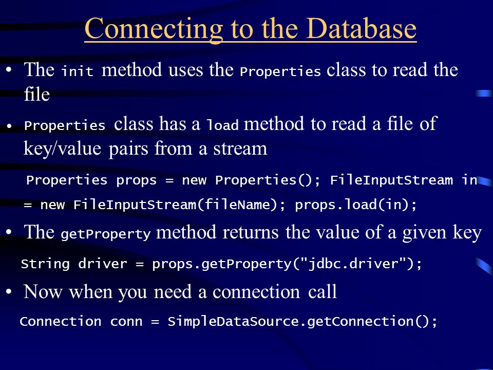 Connecting to the Database The init method uses the Properties class to read the file Properties class has a load method to read a file of key/value p