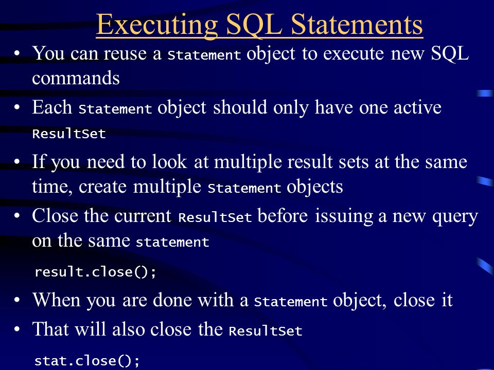 Executing SQL Statements You can reuse a Statement object to execute new SQL commands Each Statement object should only have one active ResultSet If y