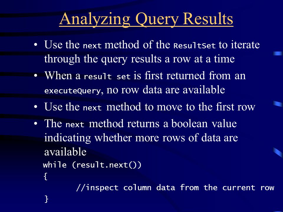Analyzing Query Results Use the next method of the ResultSet to iterate through the query results a row at a time When a result set is first returned