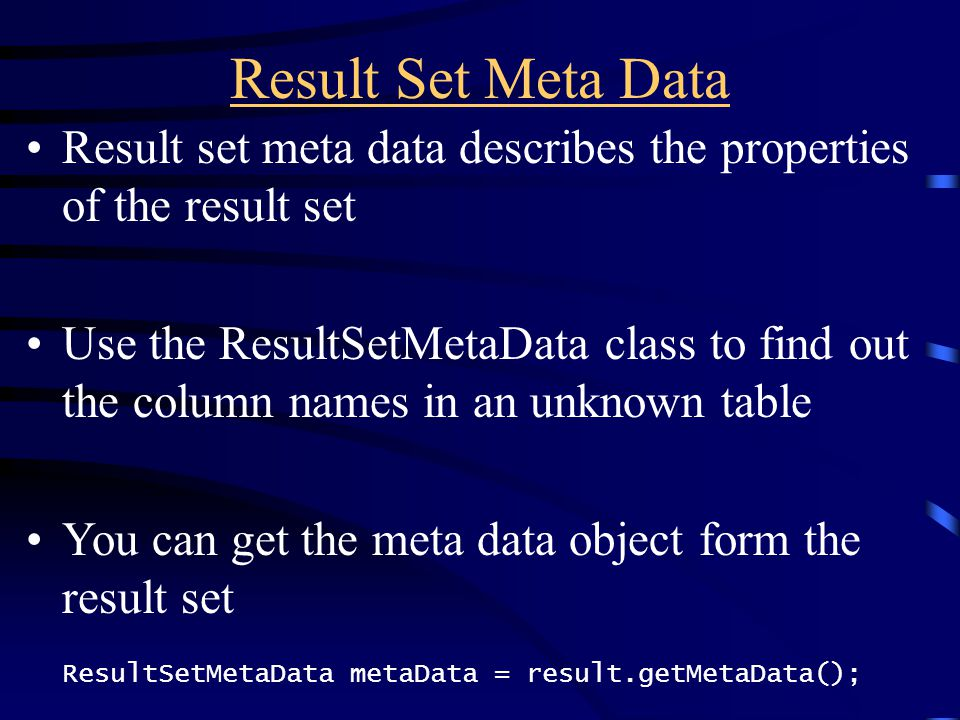 Result Set Meta Data Result set meta data describes the properties of the result set Use the ResultSetMetaData class to find out the column names in a