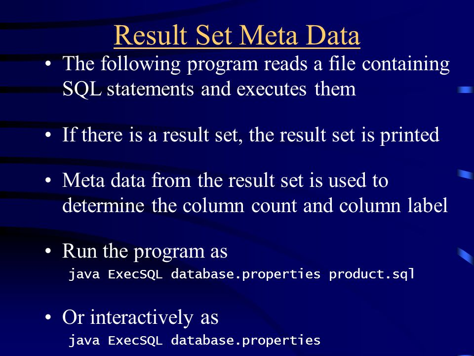 Result Set Meta Data The following program reads a file containing SQL statements and executes them If there is a result set, the result set is printe