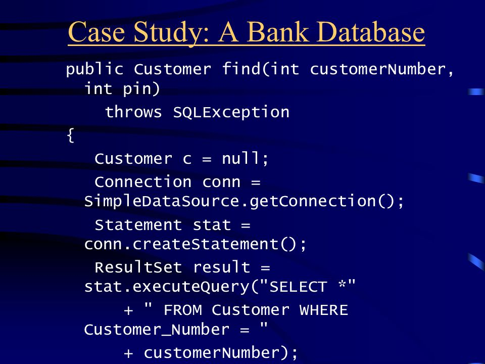 Case Study: A Bank Database public Customer find(int customerNumber, int pin) throws SQLException { Customer c = null; Connection conn = SimpleDataSou
