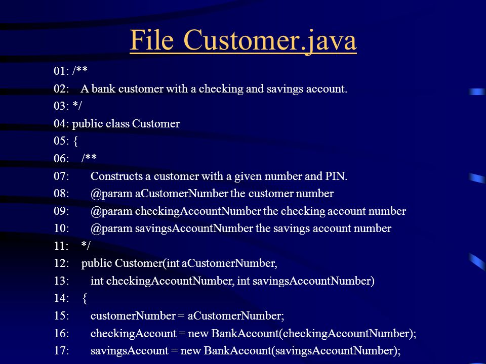 File Customer.java 01: /** 02: A bank customer with a checking and savings account. 03: */ 04: public class Customer 05: { 06: /** 07: Constructs a cu