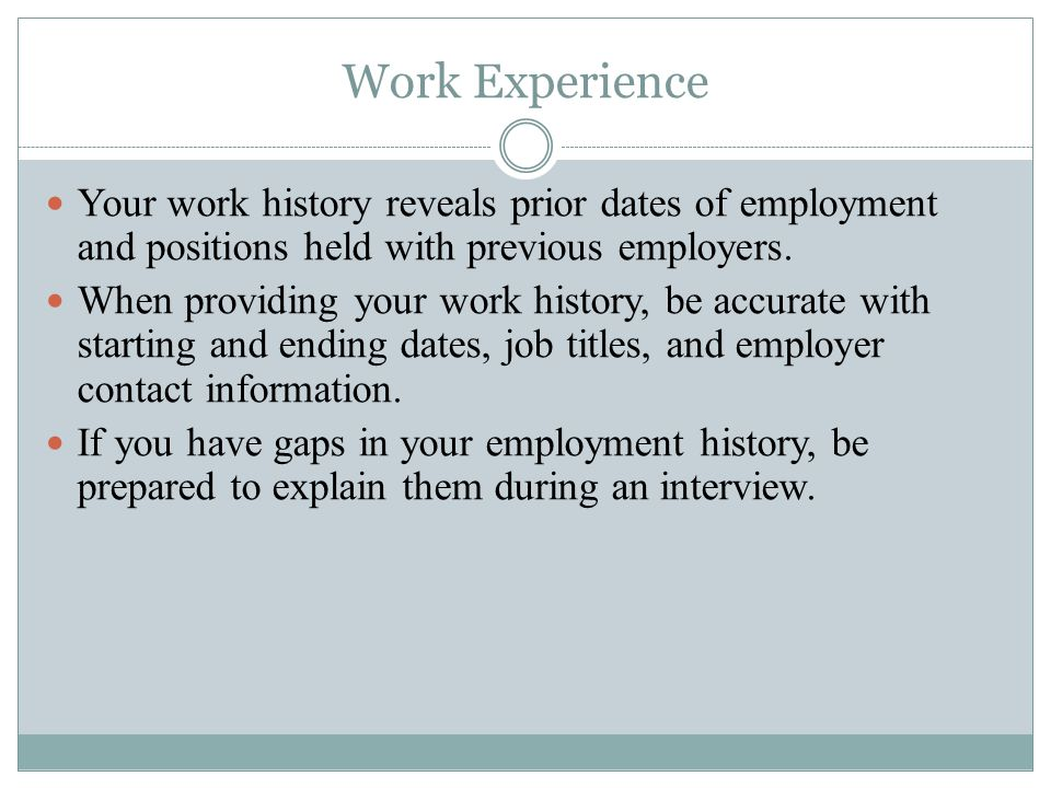 Work Experience Your work history reveals prior dates of employment and positions held with previous employers.