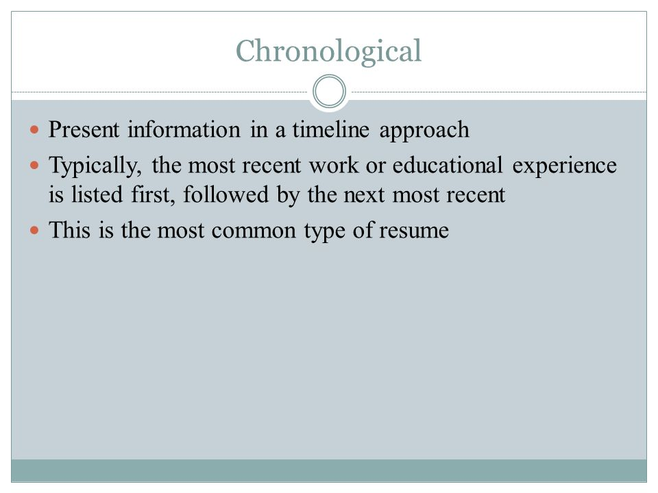Chronological Present information in a timeline approach Typically, the most recent work or educational experience is listed first, followed by the next most recent This is the most common type of resume