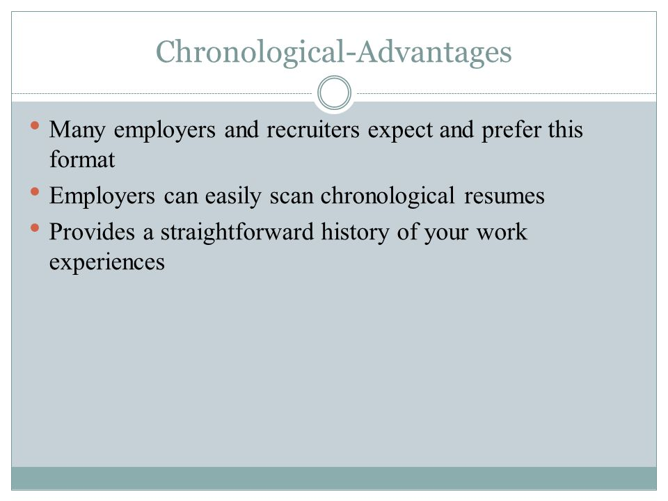 Chronological-Advantages Many employers and recruiters expect and prefer this format Employers can easily scan chronological resumes Provides a straightforward history of your work experiences