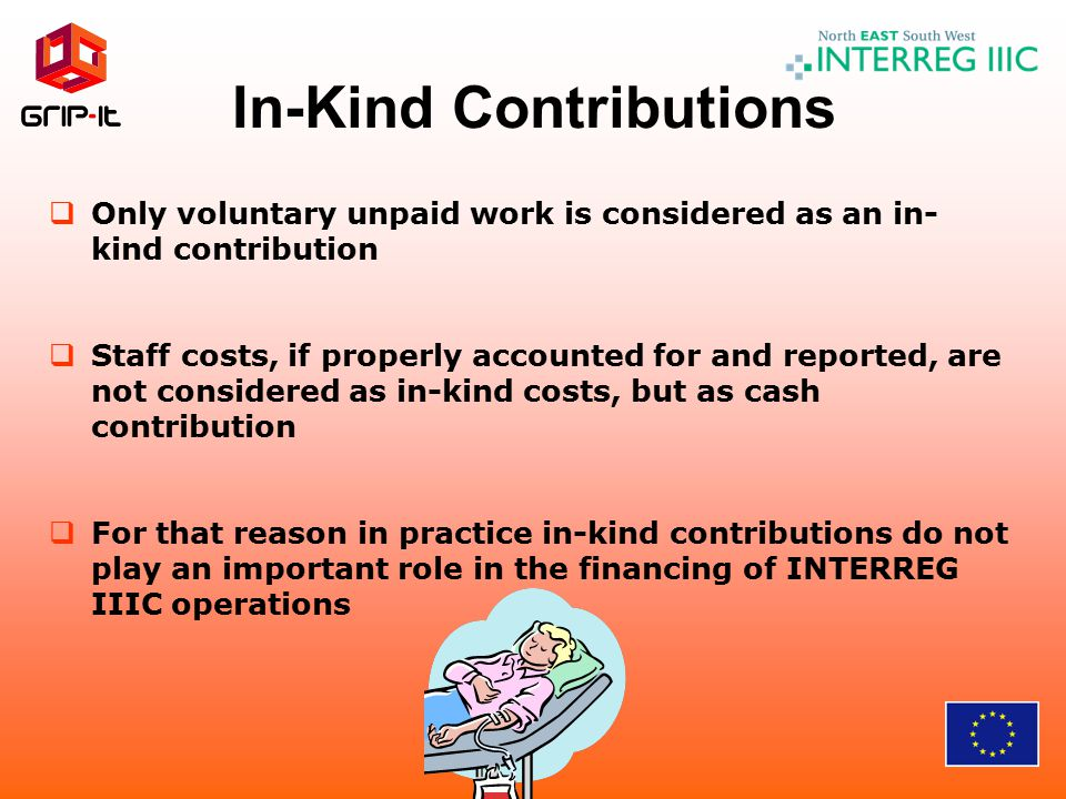 In-Kind Contributions  Only voluntary unpaid work is considered as an in- kind contribution  Staff costs, if properly accounted for and reported, ar
