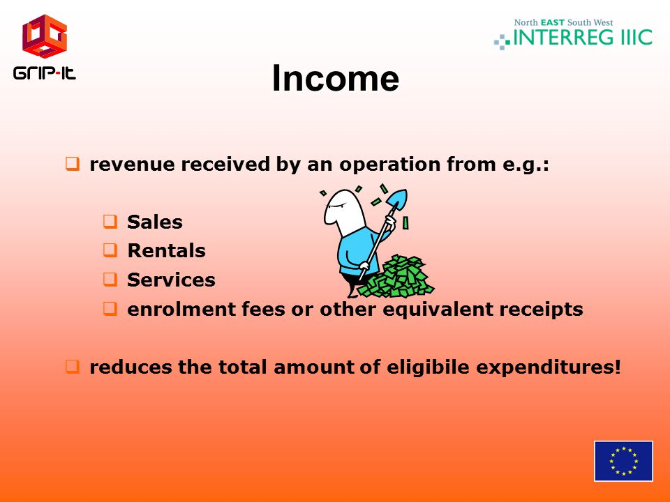 Income  revenue received by an operation from e.g.:  Sales  Rentals  Services  enrolment fees or other equivalent receipts  reduces the total amount of eligibile expenditures!
