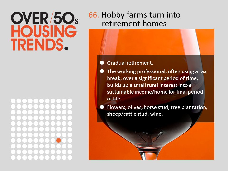 66. Hobby farms turn into retirement homes Gradual retirement. The working professional, often using a tax break, over a significant period of time, b