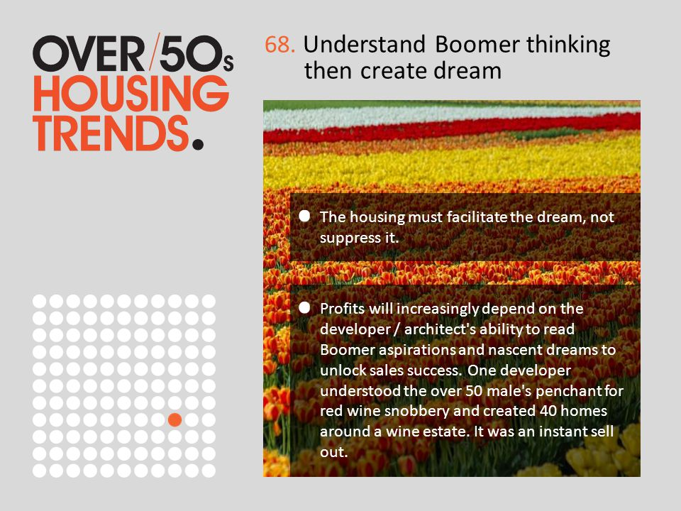 68. Understand Boomer thinking then create dream The housing must facilitate the dream, not suppress it. Profits will increasingly depend on the devel