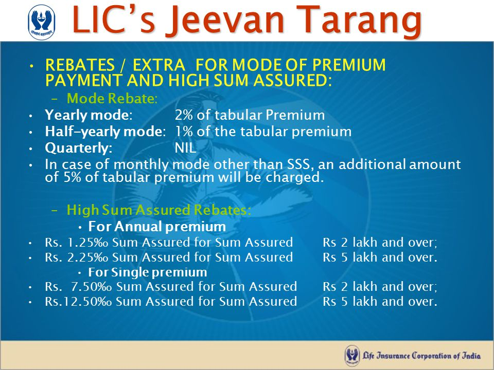 LIC's Jeevan Tarang REBATES / EXTRA FOR MODE OF PREMIUM PAYMENT AND HIGH SUM ASSURED: –Mode Rebate: Yearly mode: 2% of tabular Premium Half-yearly mod