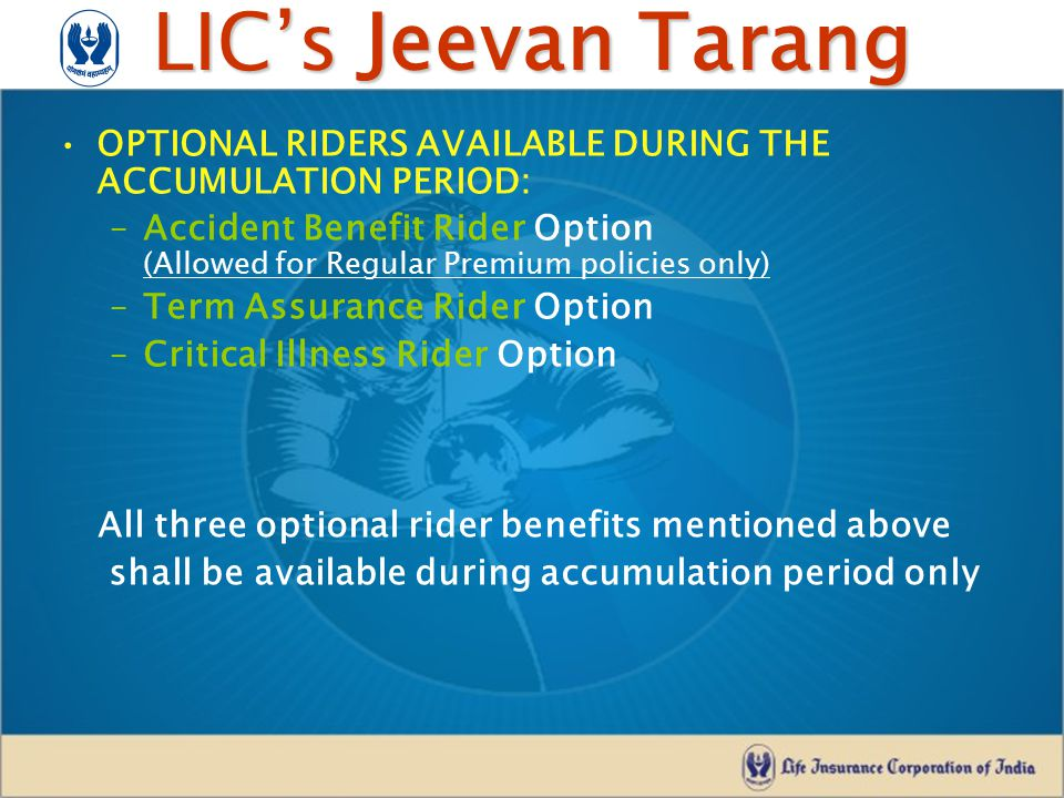 LIC's Jeevan Tarang OPTIONAL RIDERS AVAILABLE DURING THE ACCUMULATION PERIOD: –Accident Benefit Rider Option (Allowed for Regular Premium policies onl