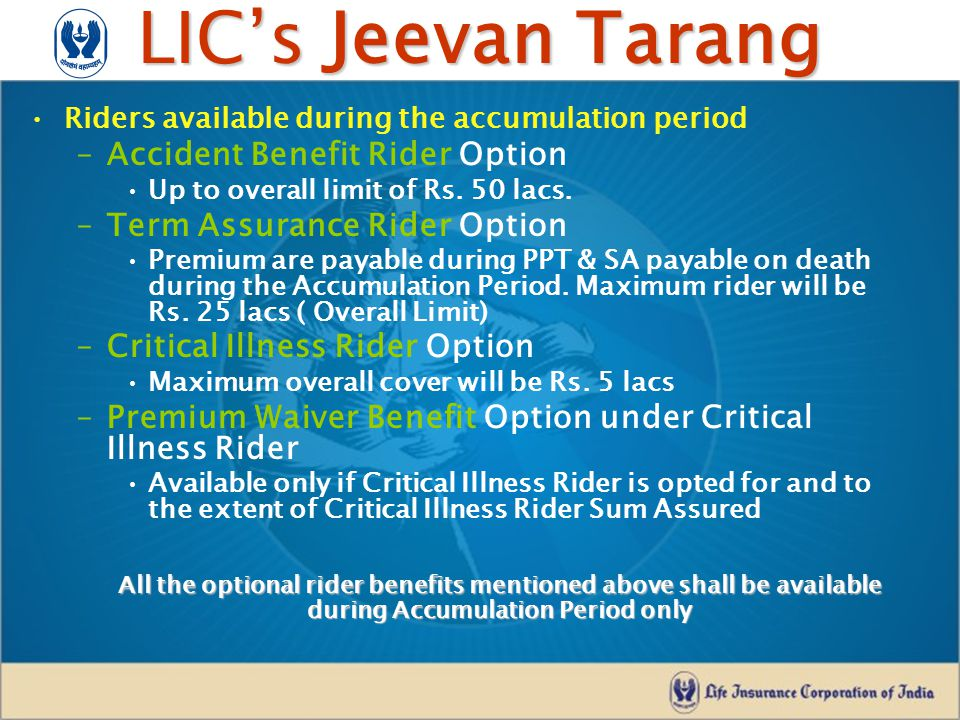 LIC's Jeevan Tarang Riders available during the accumulation period –Accident Benefit Rider Option Up to overall limit of Rs. 50 lacs. –Term Assurance