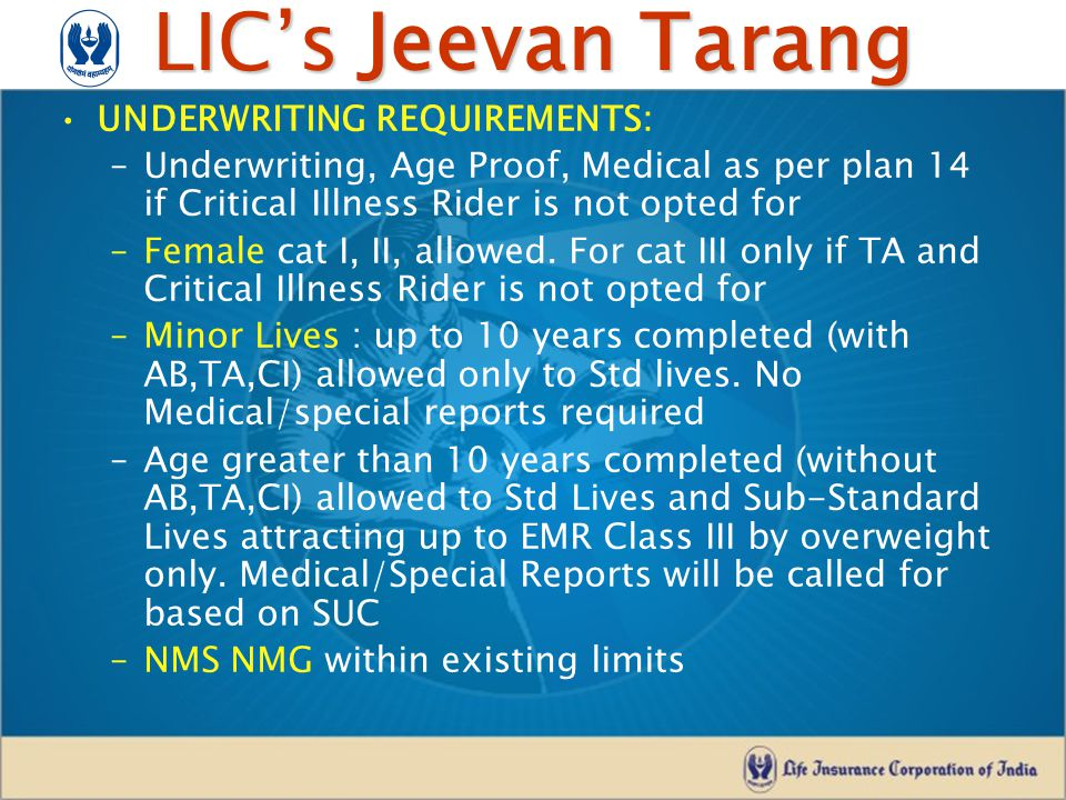 LIC's Jeevan Tarang UNDERWRITING REQUIREMENTS: –Underwriting, Age Proof, Medical as per plan 14 if Critical Illness Rider is not opted for –Female cat