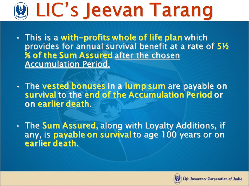 LIC's Jeevan Tarang This is a with-profits whole of life plan which provides for annual survival benefit at a rate of 5½ % of the Sum Assured after th