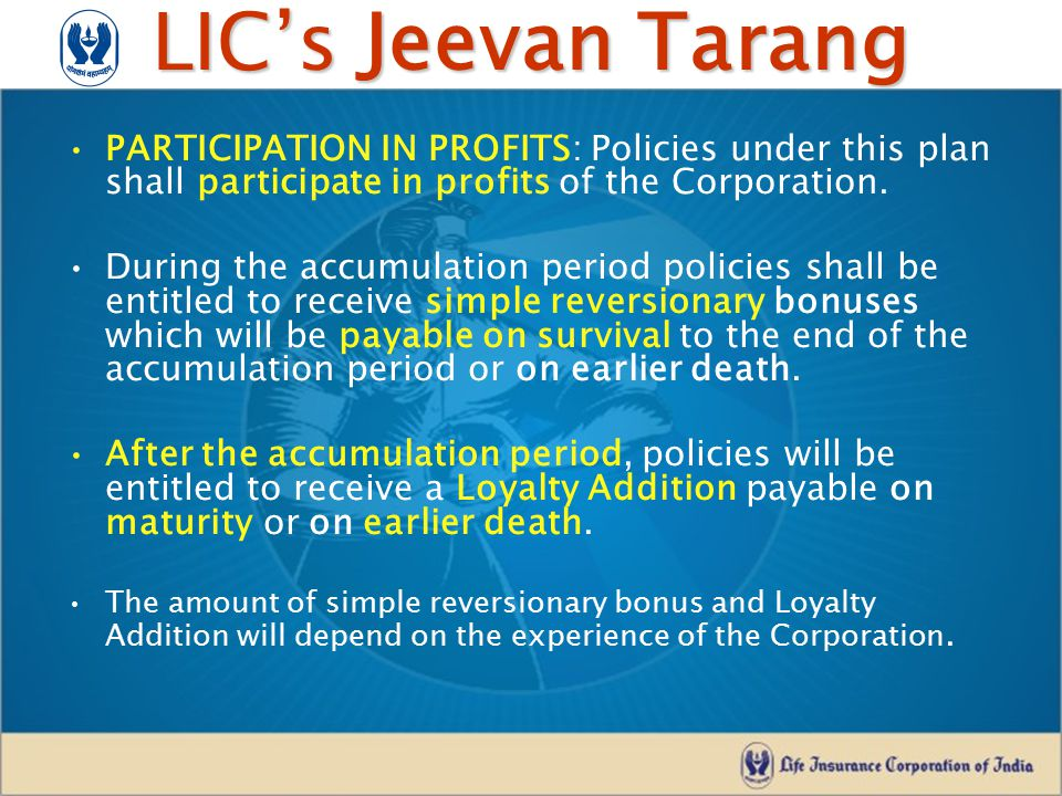 LIC's Jeevan Tarang BENEFITS: –Survival Benefits: On survival to the end of the selected accumulation period: –Vested reversionary bonuses in a lump sum will be payable.