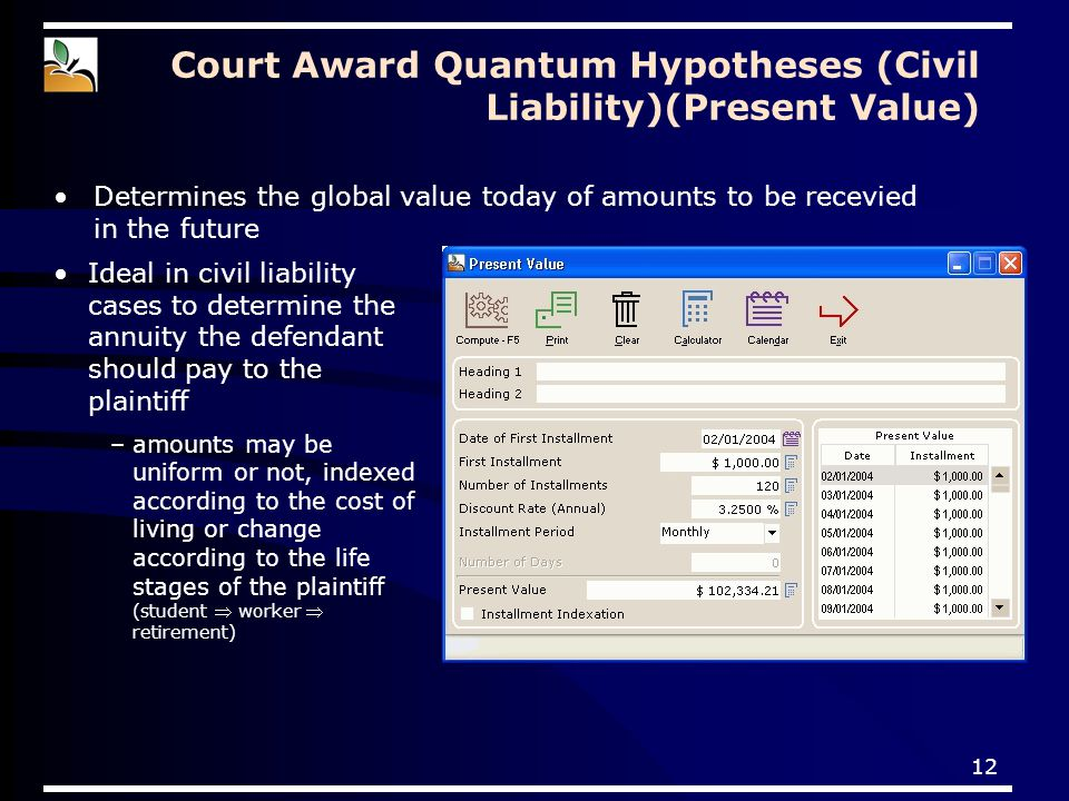12 Court Award Quantum Hypotheses (Civil Liability)(Present Value) Determines the global value today of amounts to be recevied in the future Ideal in civil liability cases to determine the annuity the defendant should pay to the plaintiff –amounts may be uniform or not, indexed according to the cost of living or change according to the life stages of the plaintiff (student  worker  retirement)