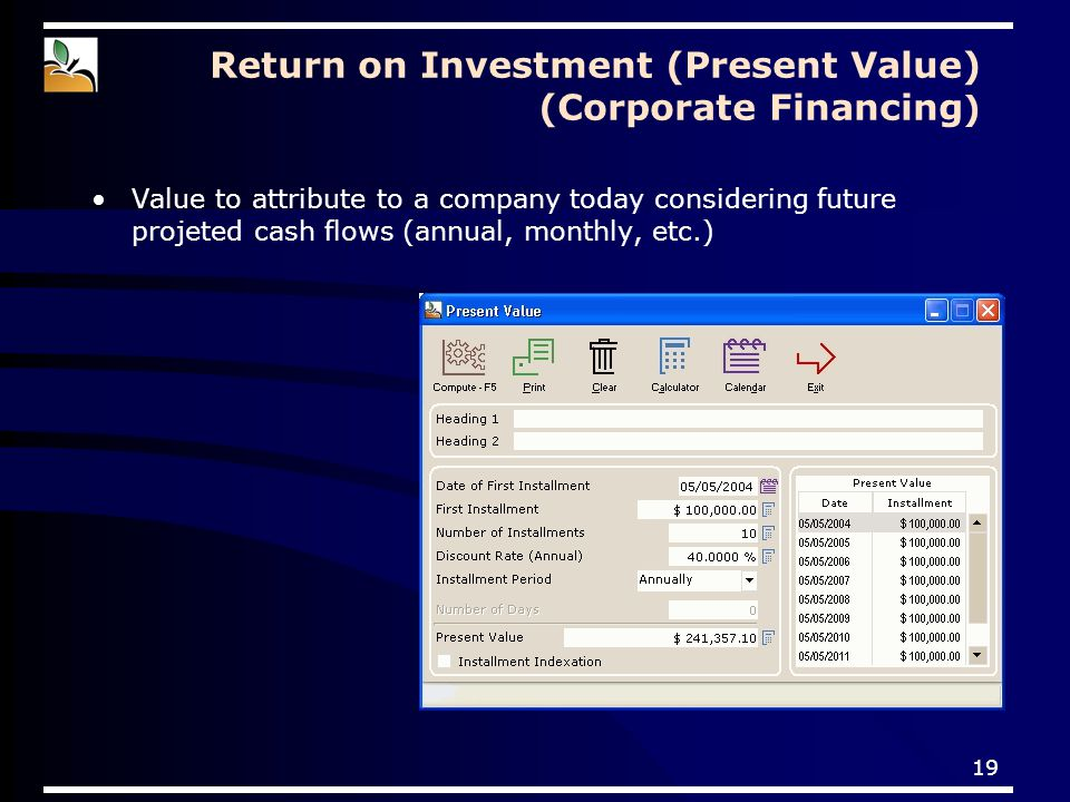 19 Return on Investment (Present Value) (Corporate Financing ) Value to attribute to a company today considering future projeted cash flows (annual, monthly, etc.)