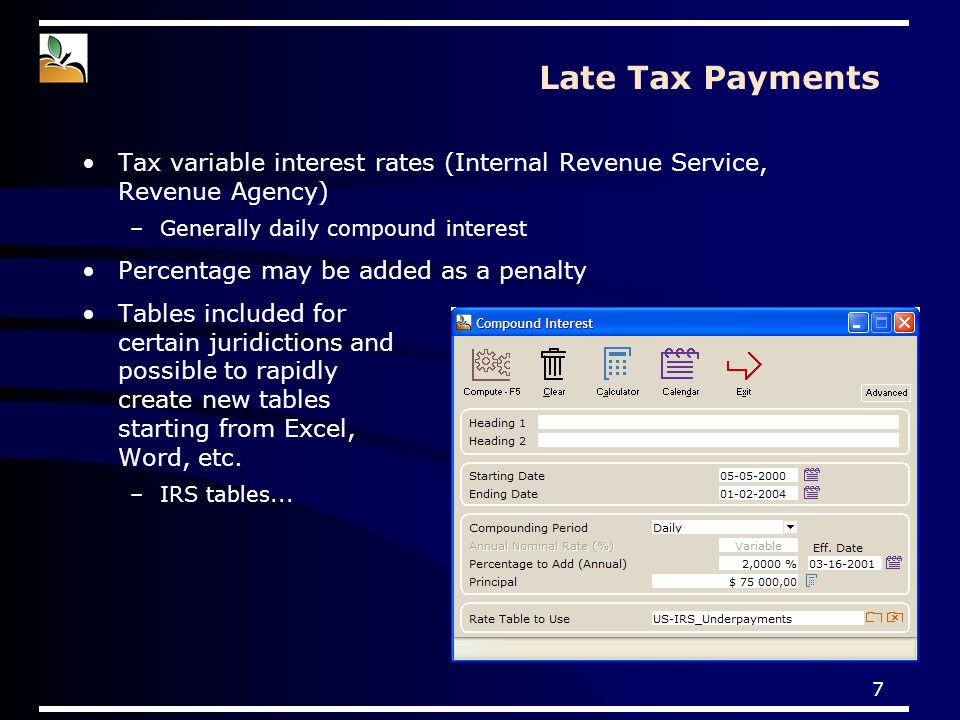7 Late Tax Payments Tax variable interest rates (Internal Revenue Service, Revenue Agency) –Generally daily compound interest Percentage may be added as a penalty Tables included for certain juridictions and possible to rapidly create new tables starting from Excel, Word, etc.