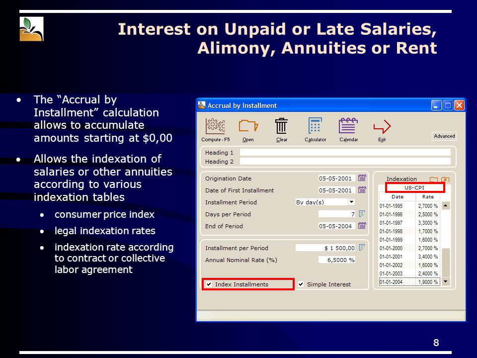 8 Allows the indexation of salaries or other annuities according to various indexation tables consumer price index legal indexation rates indexation rate according to contract or collective labor agreement Interest on Unpaid or Late Salaries, Alimony, Annuities or Rent The Accrual by Installment calculation allows to accumulate amounts starting at $0,00