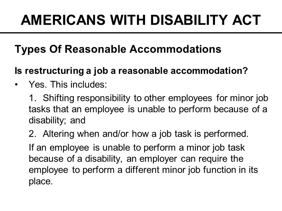 AMERICANS WITH DISABILITY ACT Types Of Reasonable Accommodations Is restructuring a job a reasonable accommodation? Yes. This includes: 1.Shifting res