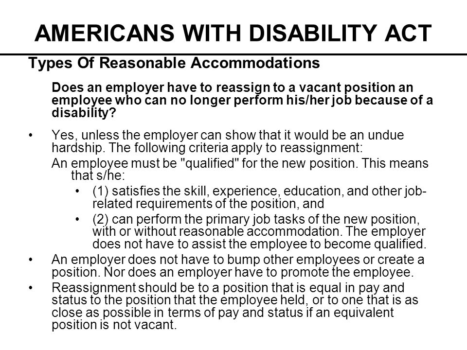 AMERICANS WITH DISABILITY ACT Types Of Reasonable Accommodations Does an employer have to reassign to a vacant position an employee who can no longer