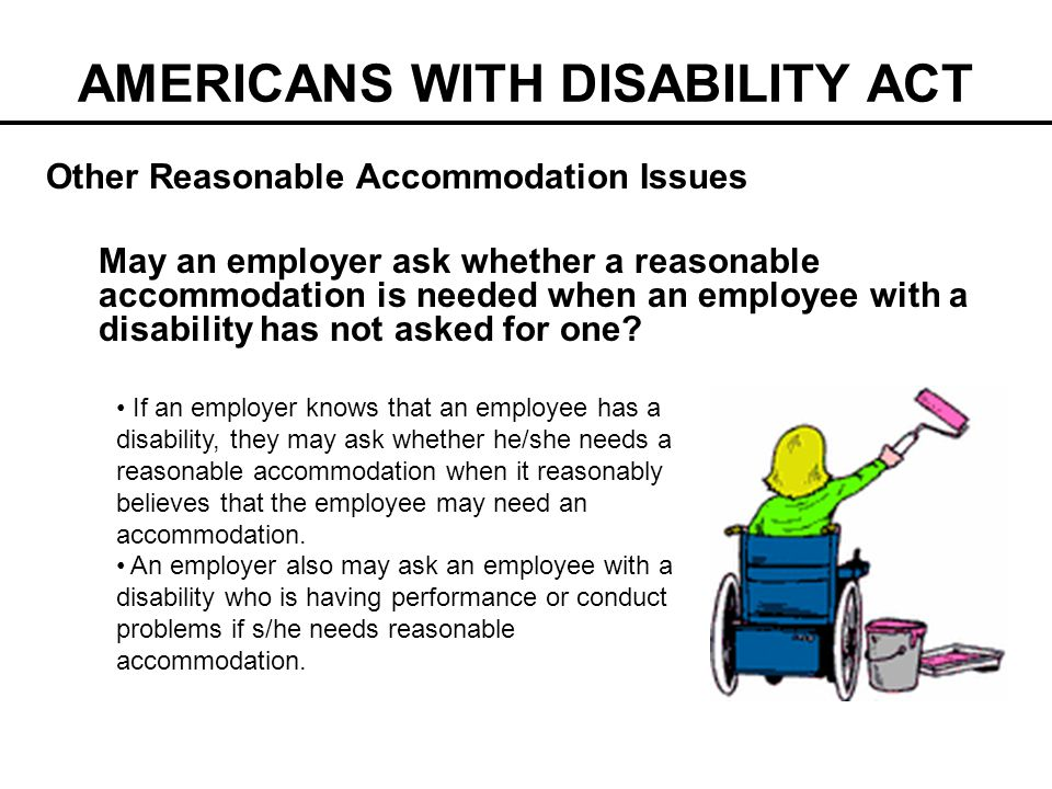 AMERICANS WITH DISABILITY ACT Other Reasonable Accommodation Issues May an employer ask whether a reasonable accommodation is needed when an employee