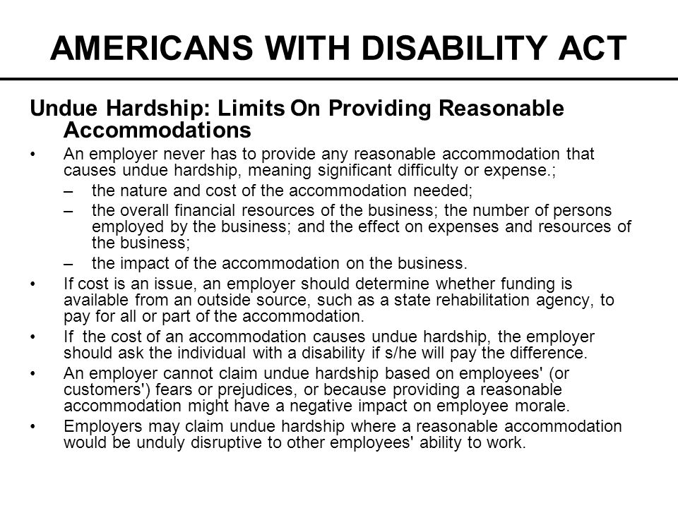 AMERICANS WITH DISABILITY ACT Undue Hardship: Limits On Providing Reasonable Accommodations An employer never has to provide any reasonable accommodat