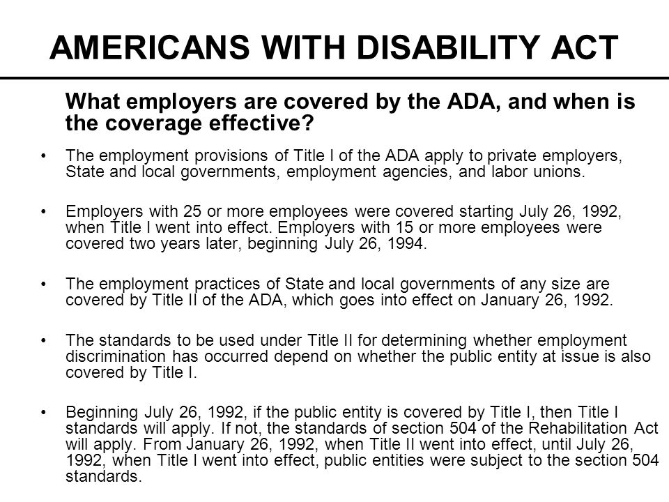 AMERICANS WITH DISABILITY ACT What employers are covered by the ADA, and when is the coverage effective? The employment provisions of Title I of the A