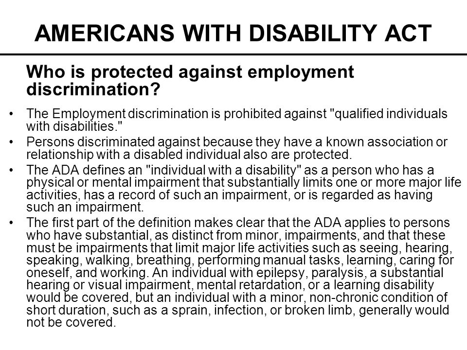 AMERICANS WITH DISABILITY ACT Who is protected against employment discrimination? The Employment discrimination is prohibited against
