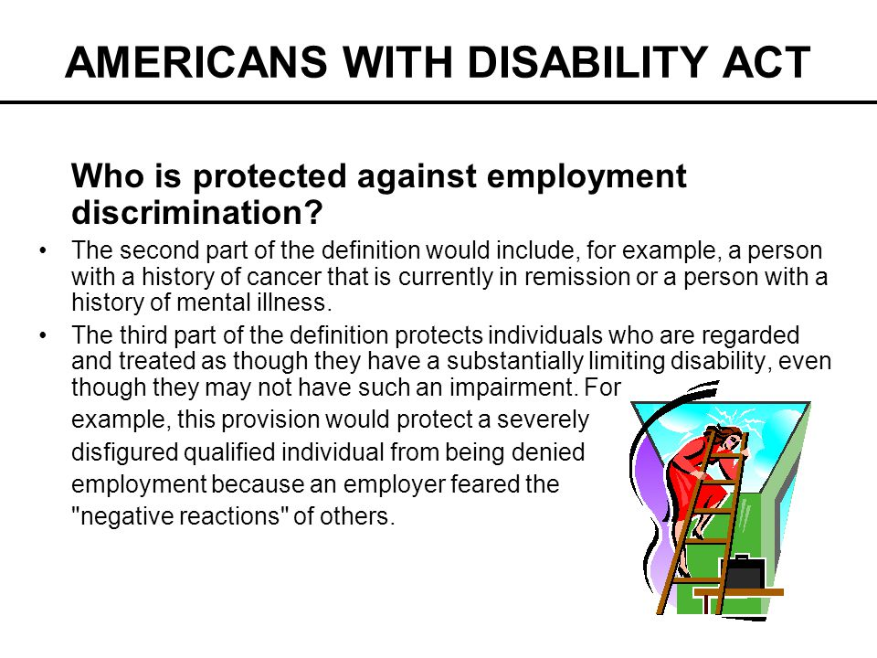 AMERICANS WITH DISABILITY ACT Who is protected against employment discrimination? The second part of the definition would include, for example, a pers