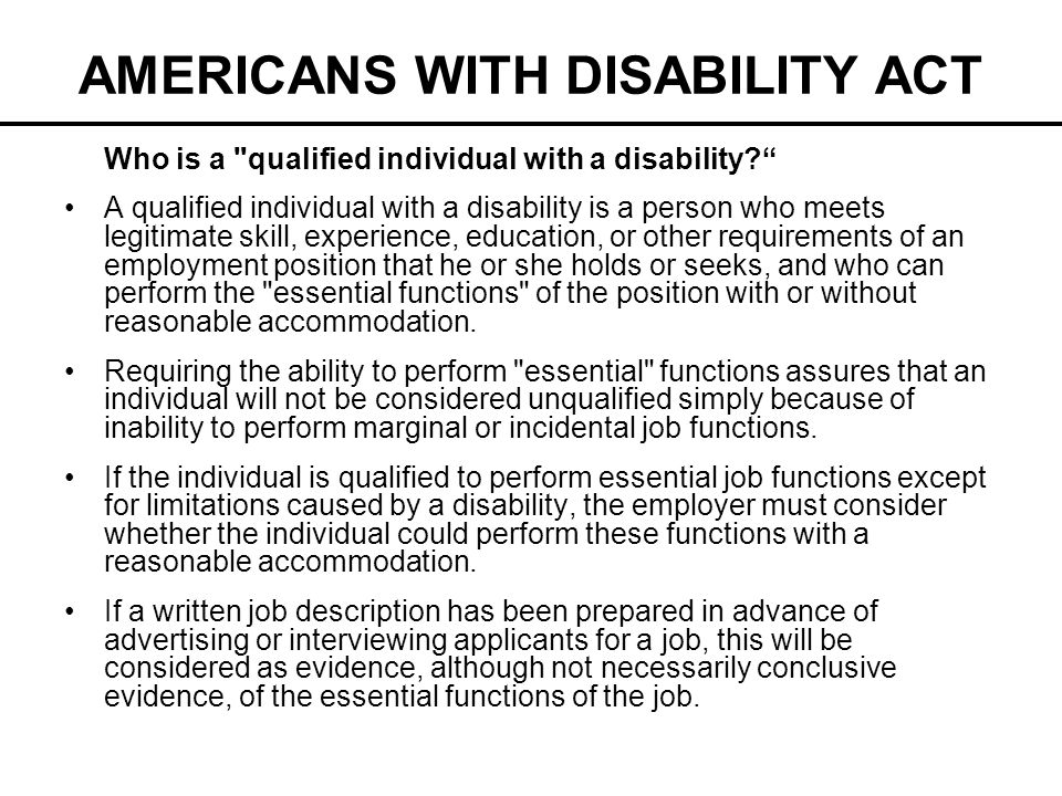 AMERICANS WITH DISABILITY ACT Reasonable Accommodation (ADA) The Americans with Disabilities Act (ADA) requires an employer with 15 or more employees to provide reasonable accommodation for individuals with disabilities, unless it would cause undue hardship.