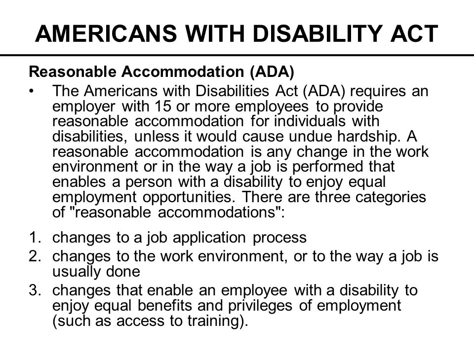 AMERICANS WITH DISABILITY ACT Reasonable Accommodation (ADA) The Americans with Disabilities Act (ADA) requires an employer with 15 or more employees