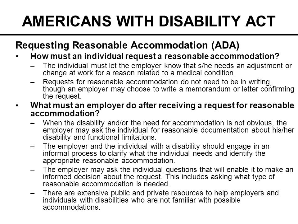 AMERICANS WITH DISABILITY ACT Requesting Reasonable Accommodation (ADA) How must an individual request a reasonable accommodation? –The individual mus