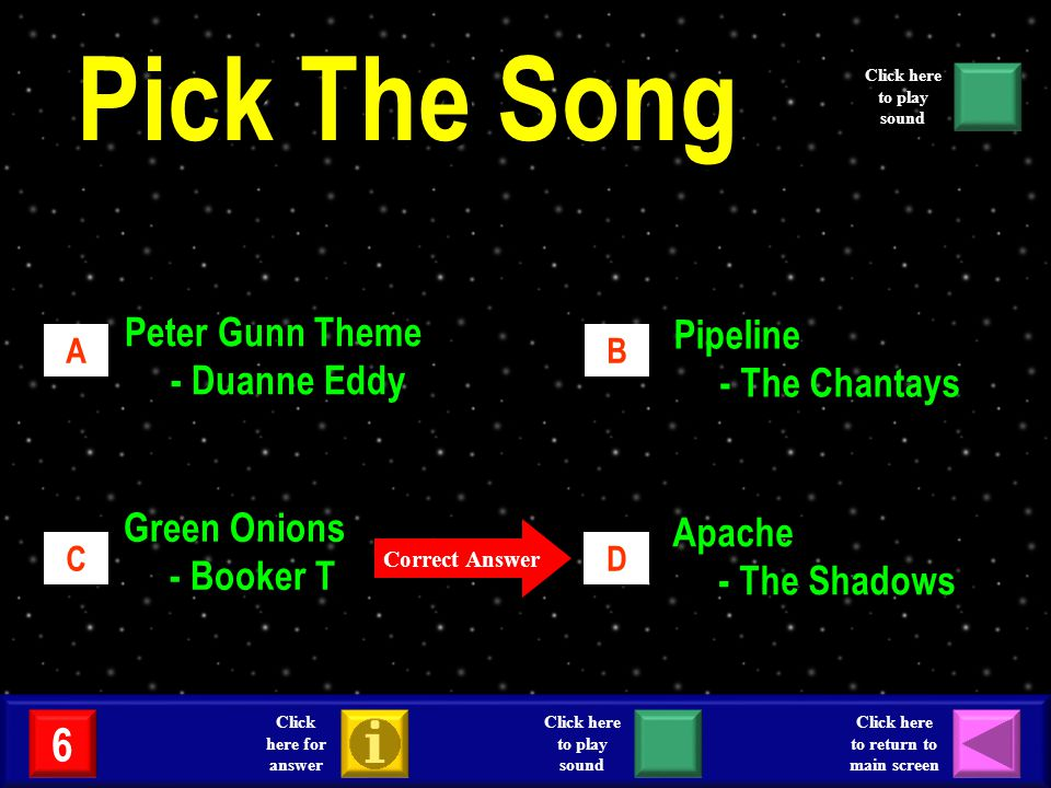 AB CD Peter Gunn Theme - Duanne Eddy Pipeline - The Chantays Green Onions - Booker T Apache - The Shadows Correct Answer 6 Click here for answer Click here to return to main screen Click here to play sound Pick The Song