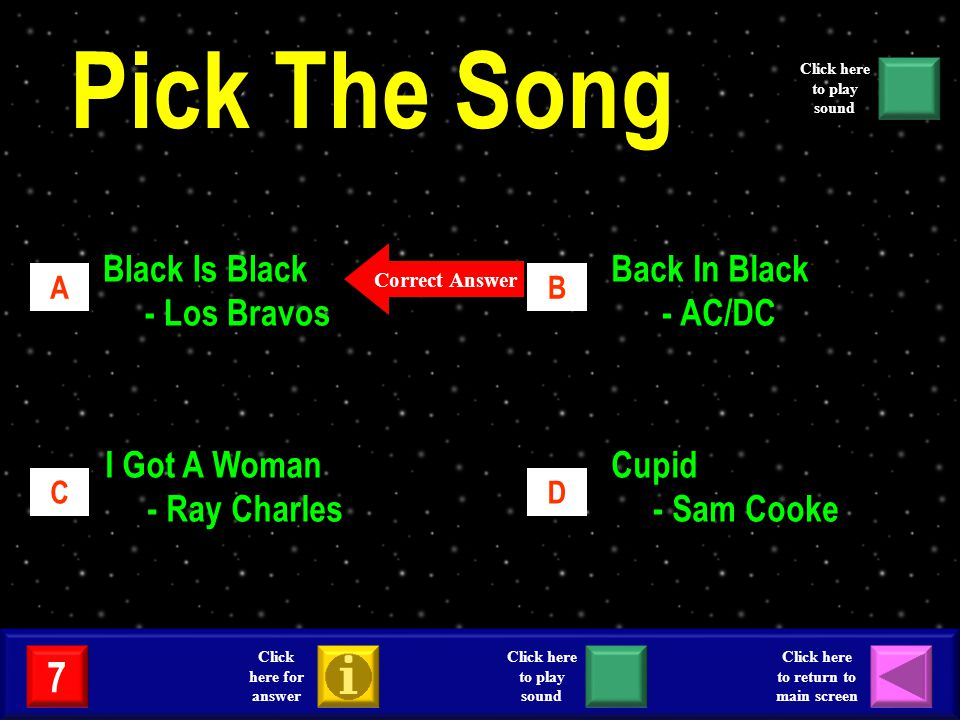 Black Is Black - Los Bravos Back In Black - AC/DC I Got A Woman - Ray Charles Cupid - Sam Cooke AB CD Correct Answer 7 Click here for answer Click here to return to main screen Click here to play sound Pick The Song