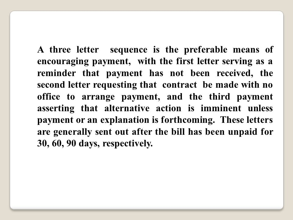 A three letter sequence is the preferable means of encouraging payment, with the first letter serving as a reminder that payment has not been received, the second letter requesting that contract be made with no office to arrange payment, and the third payment asserting that alternative action is imminent unless payment or an explanation is forthcoming.
