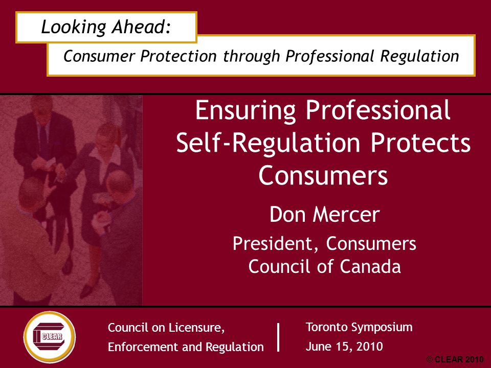 Council on Licensure, Enforcement and Regulation Toronto Symposium June 15, 2010 Consumers Council of Canada Canada's national fact-based consumer organization Works collaboratively with consumers, business and government in support of consumers rights and responsibilities Seek an efficient, equitable, effective and safe marketplace for consumers