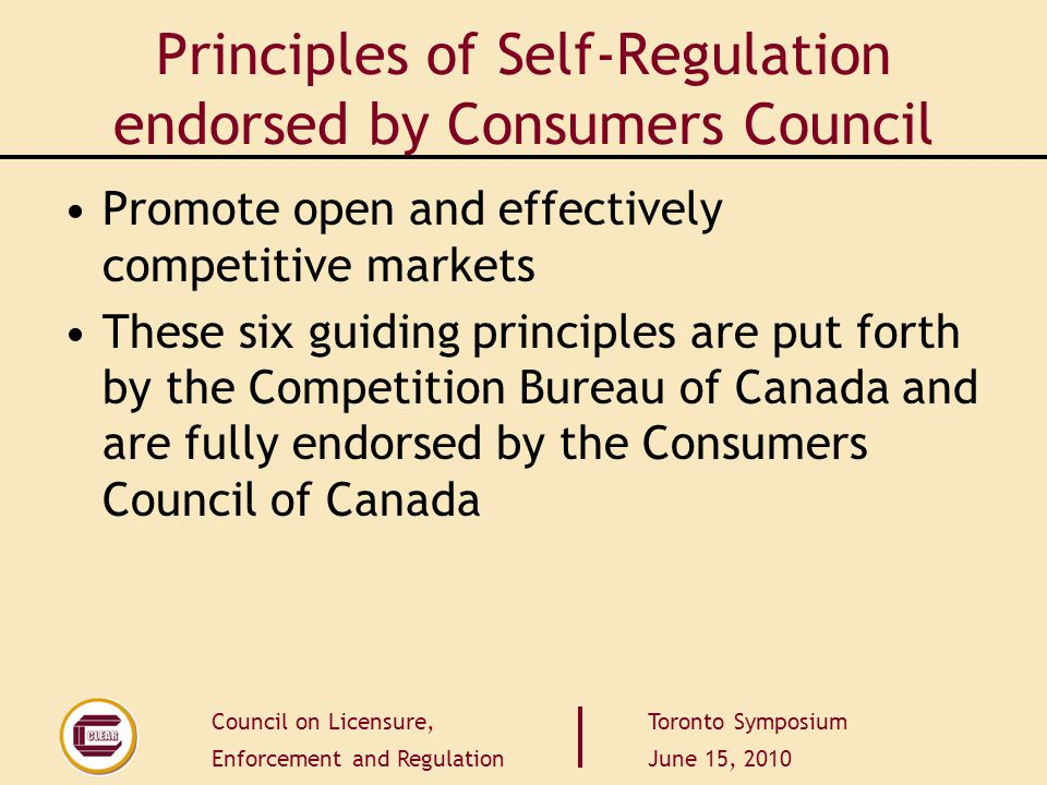 Council on Licensure, Enforcement and Regulation Toronto Symposium June 15, 2010 Principles of Self-Regulation endorsed by Consumers Council Promote o