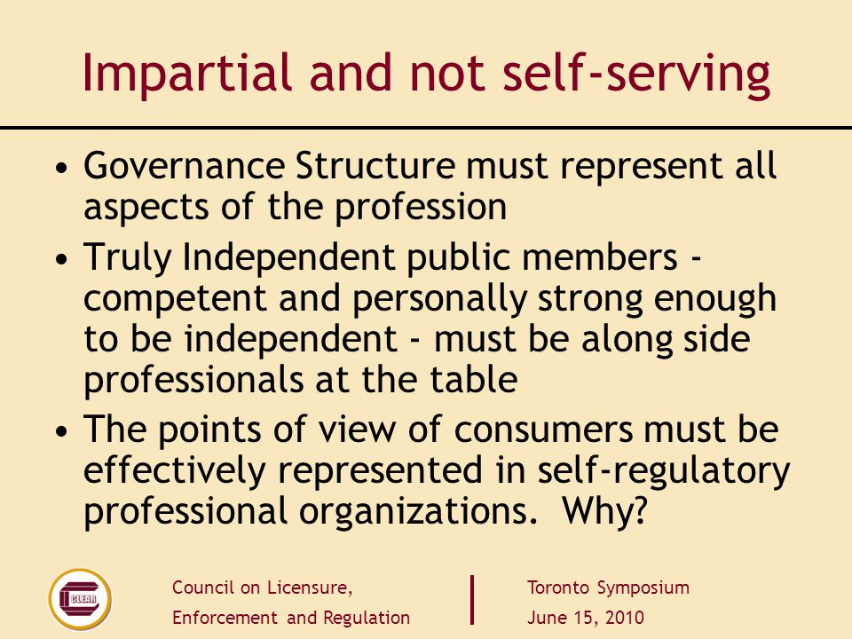 Council on Licensure, Enforcement and Regulation Toronto Symposium June 15, 2010 Impartial and not self-serving Governance Structure must represent al