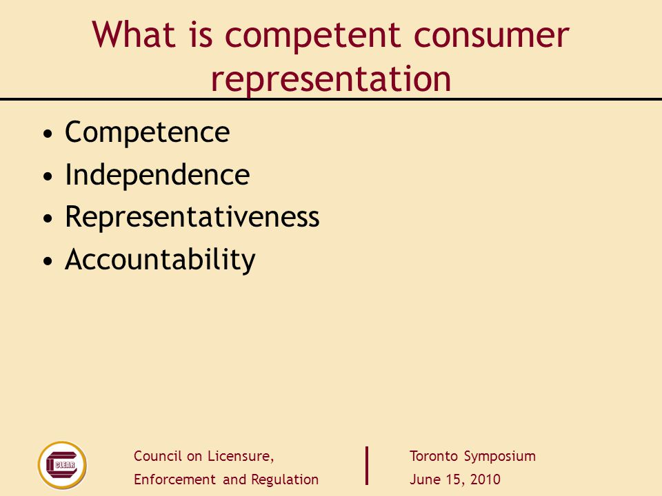 Council on Licensure, Enforcement and Regulation Toronto Symposium June 15, 2010 What is competent consumer representation Competence Independence Rep