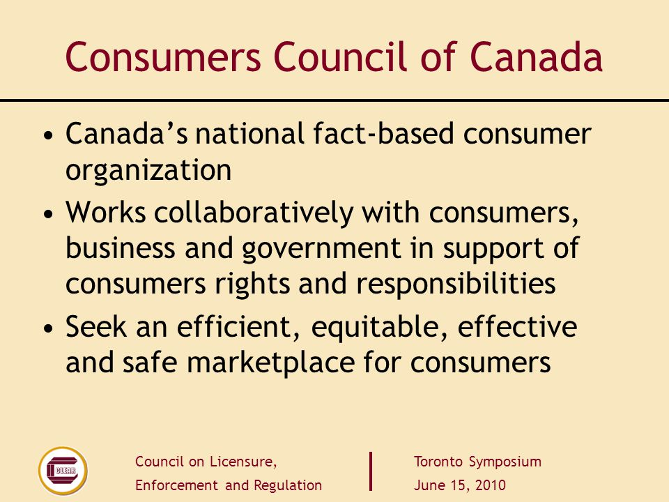 Council on Licensure, Enforcement and Regulation Toronto Symposium June 15, 2010 Principles of Self-Regulation endorsed by Consumers Council Promote open and effectively competitive markets These six guiding principles are put forth by the Competition Bureau of Canada and are fully endorsed by the Consumers Council of Canada