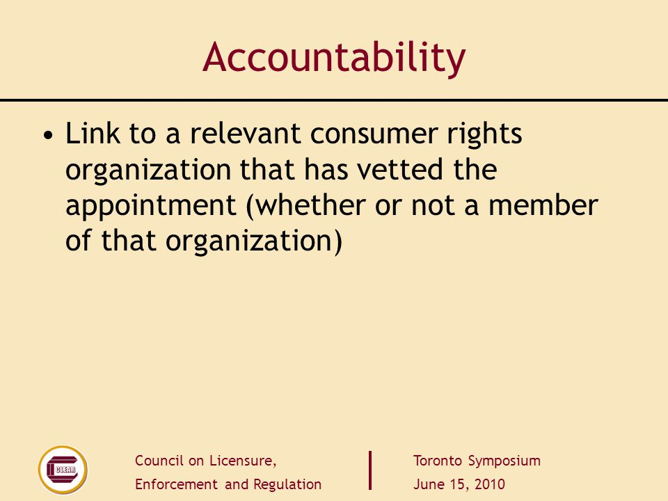 Council on Licensure, Enforcement and Regulation Toronto Symposium June 15, 2010 Accountability Link to a relevant consumer rights organization that h